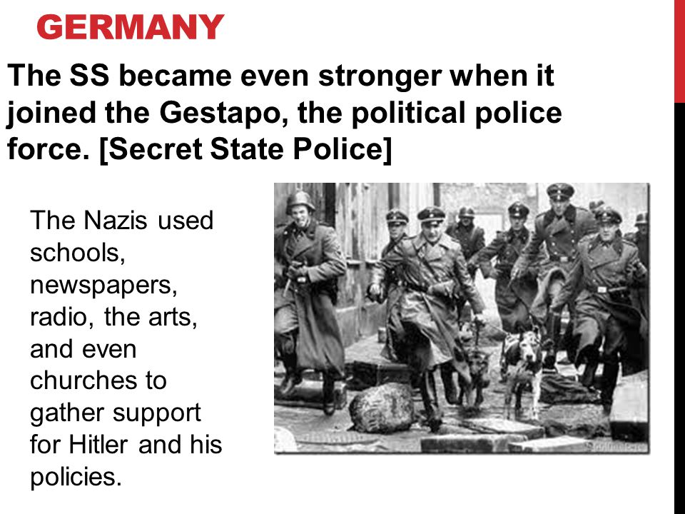 Germany The SS became even stronger when it joined the Gestapo, the political police force. [Secret State Police]